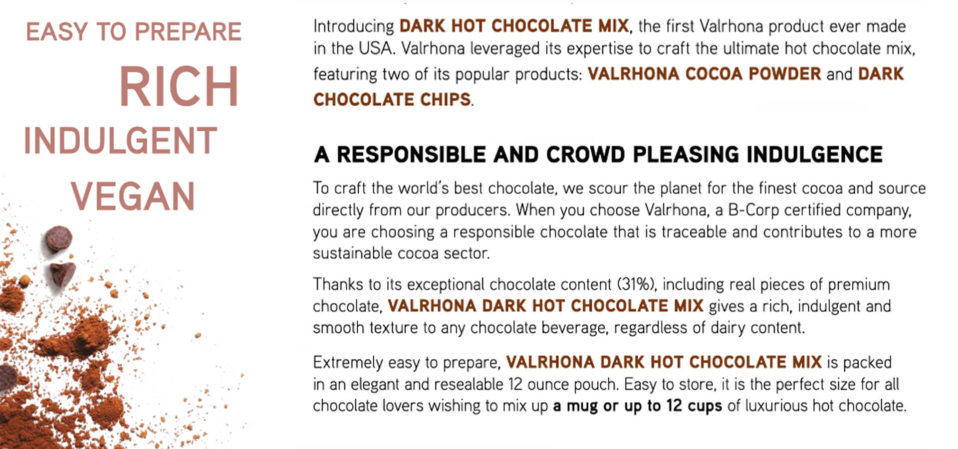 VALRHONA DARK HOT CHOCOLATE MIX, the first Valrhona product ever made in the USA. Valrhona leveraged its expertise to craft the ultimate Vegan hot chocolate mix, featuring two of its popular products: VALRHONA COCOA POWDER and DARK CHOCOLATE CHIPS. Thanks to its exceptional chocolate content (31%), including real pieces of premium chocolate, VALRHONA DARK HOT CHOCOLATE MIX gives a rich, indulgent and smooth texture to any chocolate beverage, regardless of dairy content.